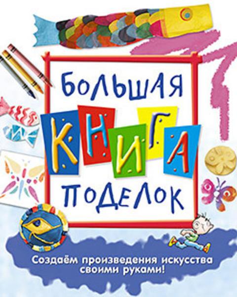 Изображение Большая книга поделок: Создаем произведения искусства своими руками!