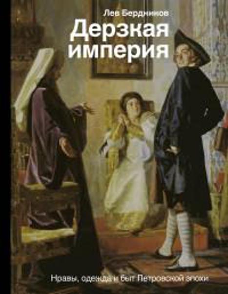 Изображение Дерзкая империя. Нравы, одежда и быт Петровской эпохи