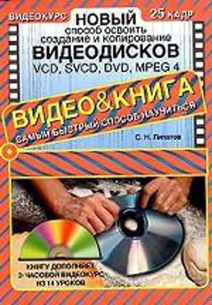 Изображение Новый способ освоить создание и копирование видеодисков: VCD, SVCD, DVD, MPEG 4 (+ CD-ROM)