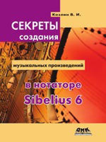 Изображение Секреты создания музыкальных произведений в нотаторе Sibelius 6. Школа игры на компьютере в нотаторе Sibelius 6