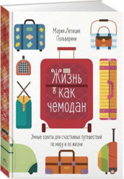 Зображення Жизнь как чемодан. Умные советы для счастливых путешествий по миру и по жизни